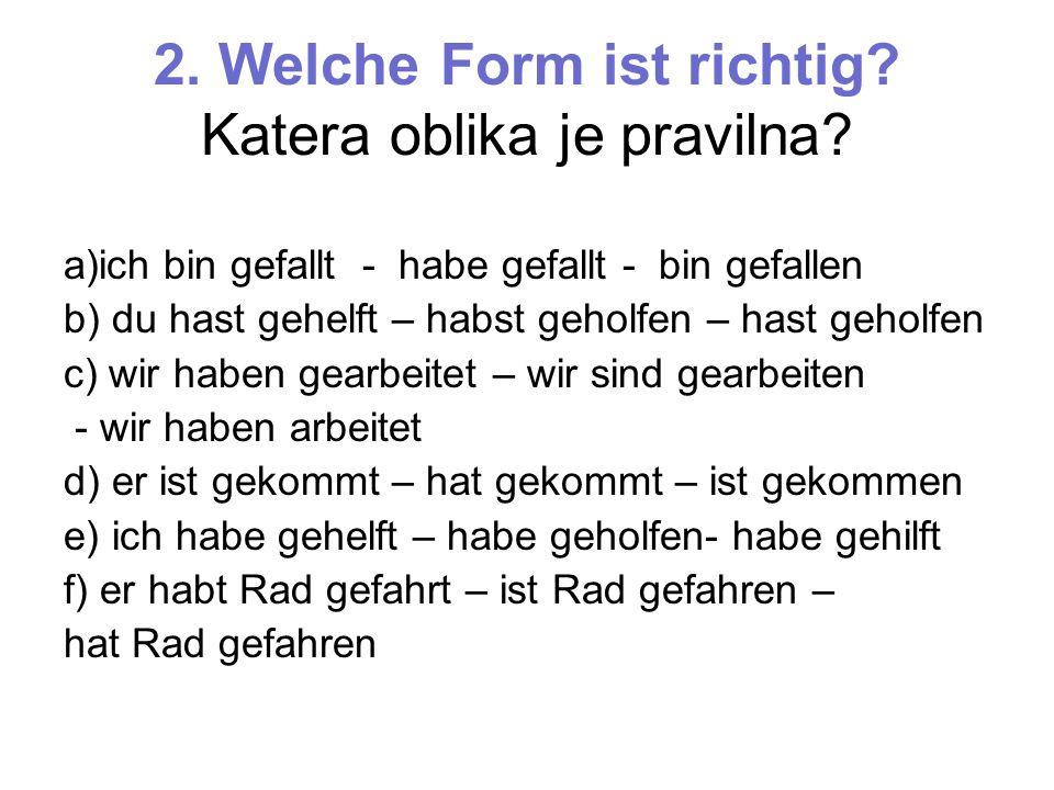 2. Welche Form ist richtig? Katera oblika je pravilna? a)ich bin gefallt - habe gefallt - bin gefallen b) du hast gehelft – habst geholfen – hast geho