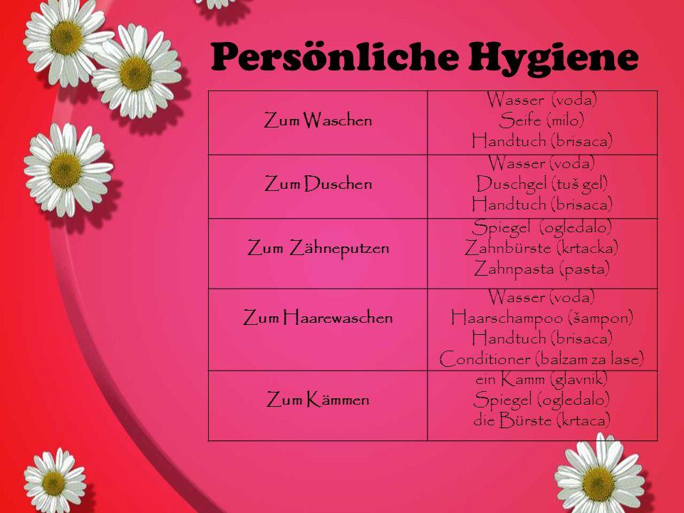 Persönliche Hygiene Zum Waschen Wasser (voda) Seife (milo) Handtuch (brisaca) Zum Duschen Wasser (voda) Duschgel (tuš gel) Handtuch (brisaca) Zum Zähneputzen Spiegel (ogledalo) Zahnbürste (krtacka) Zahnpasta (pasta) Zum Haarewaschen Wasser (voda) Haarschampoo (šampon) Handtuch (brisaca) Conditioner (balzam za lase) Zum Kämmen ein Kamm (glavnik) Spiegel (ogledalo) die Bürste (krtaca)