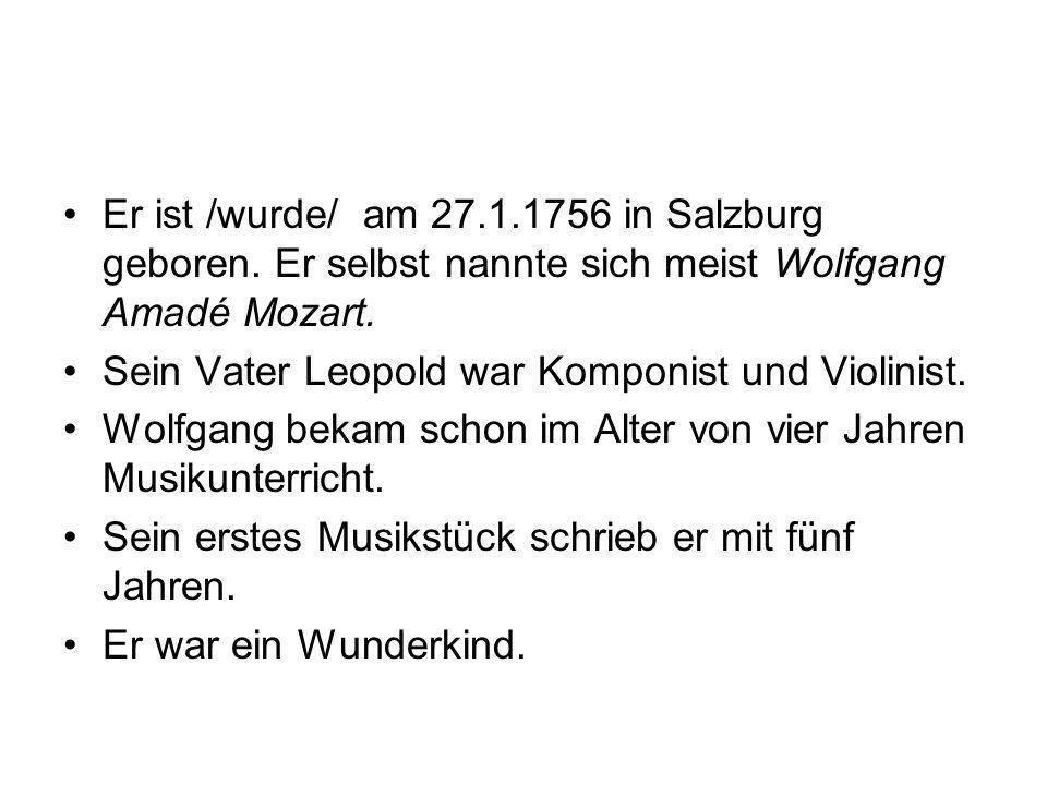 Er ist /wurde/ am 27.1.1756 in Salzburg geboren. Er selbst nannte sich meist Wolfgang Amadé Mozart. Sein Vater Leopold war Komponist und Violinist. Wo