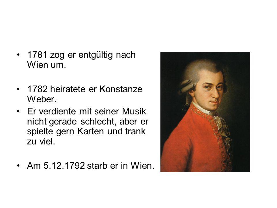 1781 zog er entgültig nach Wien um. 1782 heiratete er Konstanze Weber. Er verdiente mit seiner Musik nicht gerade schlecht, aber er spielte gern Karte