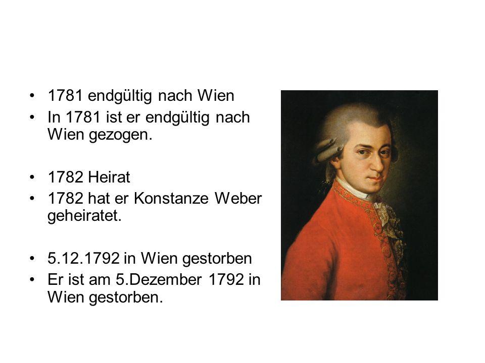 1781 endgültig nach Wien In 1781 ist er endgültig nach Wien gezogen. 1782 Heirat 1782 hat er Konstanze Weber geheiratet. 5.12.1792 in Wien gestorben E