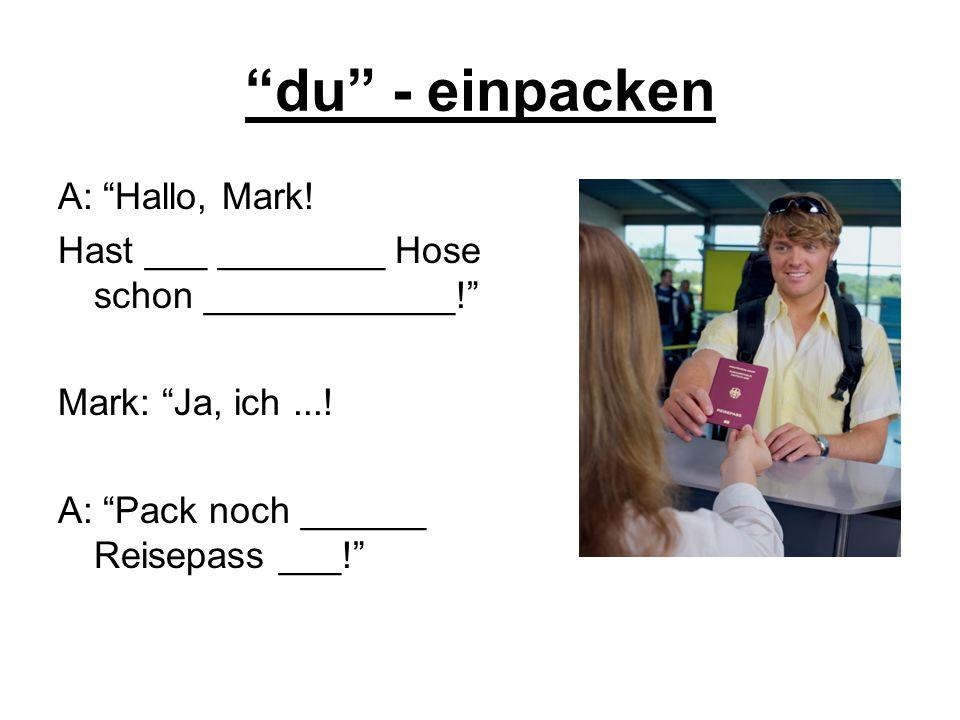 du - einpacken A: Hallo, Mark! Hast ___ ________ Hose schon ____________! Mark: Ja, ich...! A: Pack noch ______ Reisepass ___!