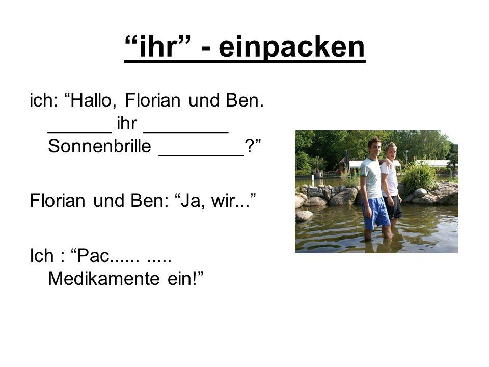 ihr - einpacken ich: Hallo, Florian und Ben. ______ ihr ________ Sonnenbrille ________? Florian und Ben: Ja, wir... Ich : Pac........... Medikamente e