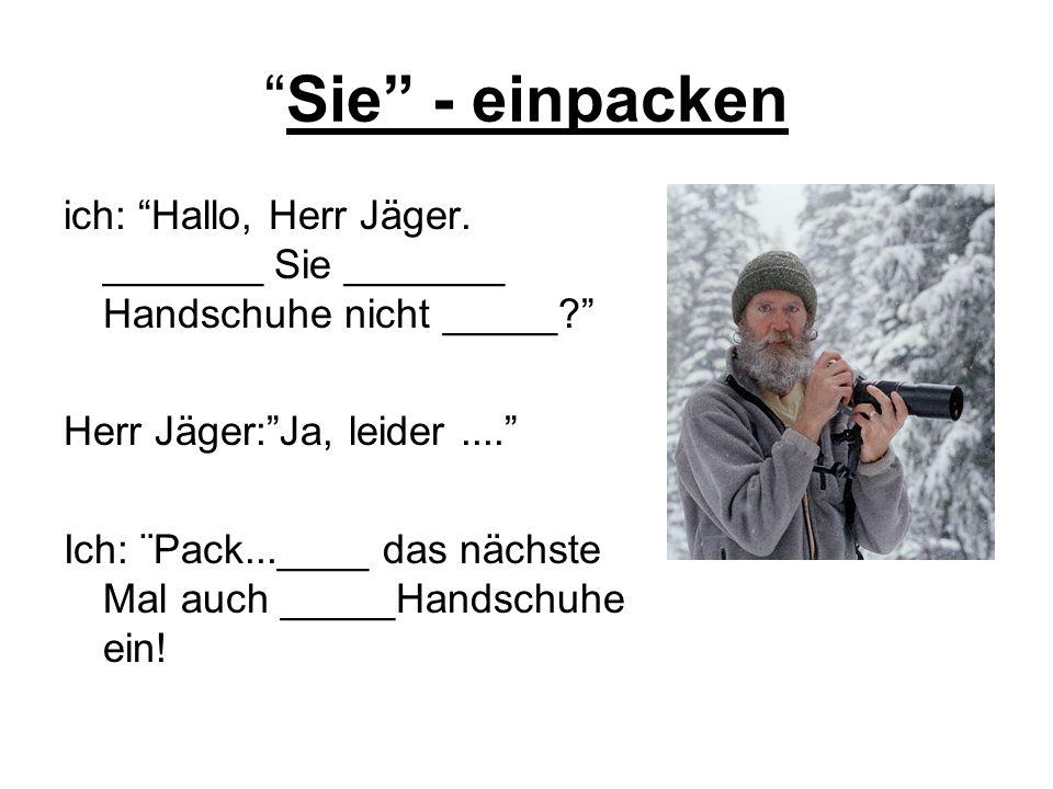 Sie - einpacken ich: Hallo, Herr Jäger. _______ Sie _______ Handschuhe nicht _____? Herr Jäger:Ja, leider.... Ich: ¨Pack...____ das nächste Mal auch _