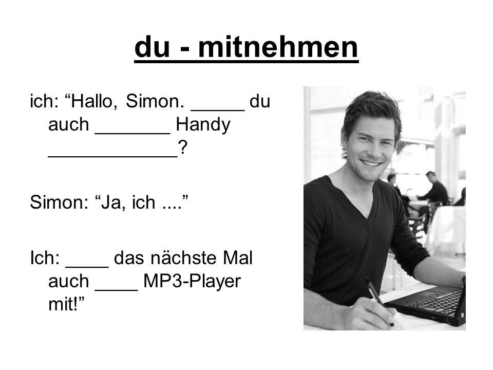 du - mitnehmen ich: Hallo, Simon. _____ du auch _______ Handy ____________? Simon: Ja, ich.... Ich: ____ das nächste Mal auch ____ MP3-Player mit!
