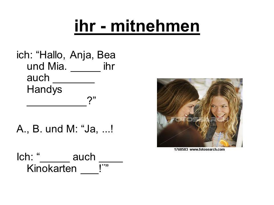 ihr - mitnehmen ich: Hallo, Anja, Bea und Mia. _____ ihr auch _______ Handys __________? A., B. und M: Ja,...! Ich: _____ auch ____ Kinokarten ___!¨