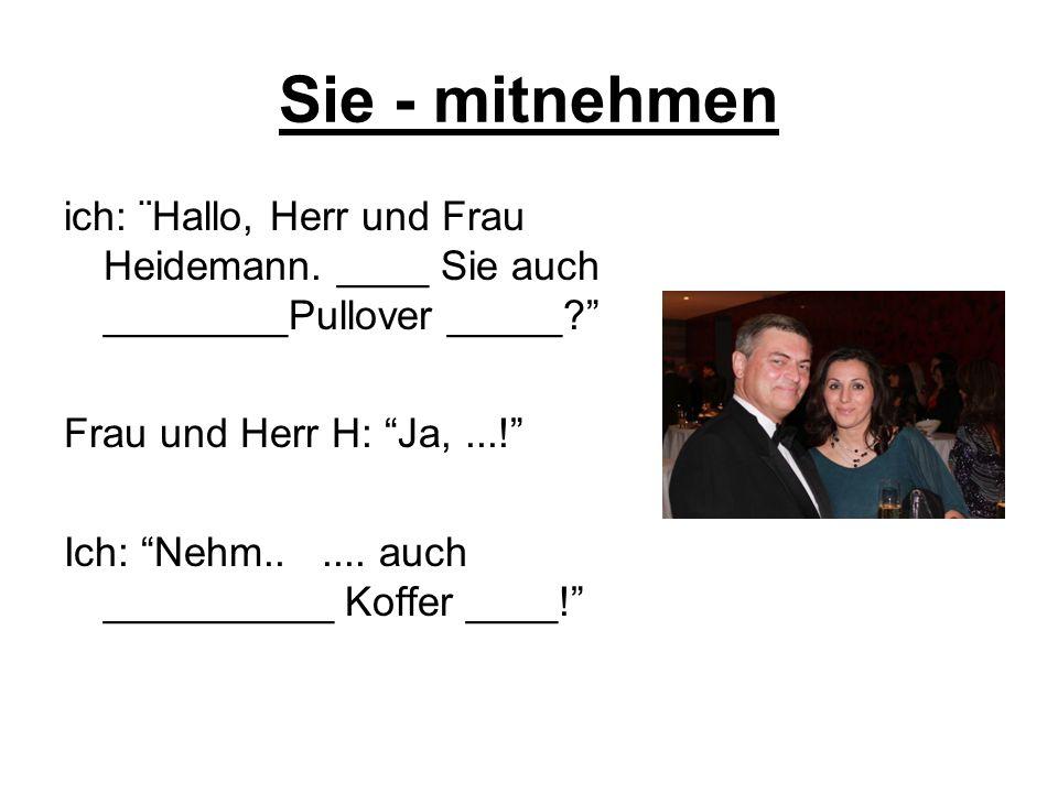 Sie - mitnehmen ich: ¨Hallo, Herr und Frau Heidemann. ____ Sie auch ________Pullover _____? Frau und Herr H: Ja,...! Ich: Nehm...... auch __________ K