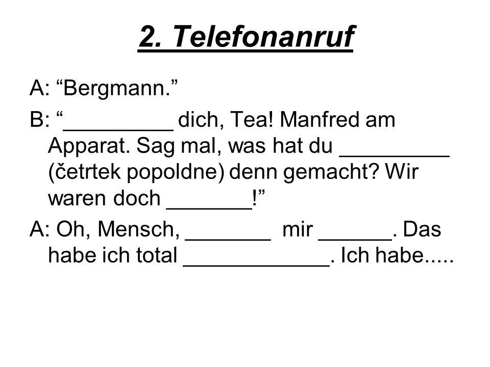2. Telefonanruf A: Bergmann. B: _________ dich, Tea! Manfred am Apparat. Sag mal, was hat du _________ (četrtek popoldne) denn gemacht? Wir waren doch