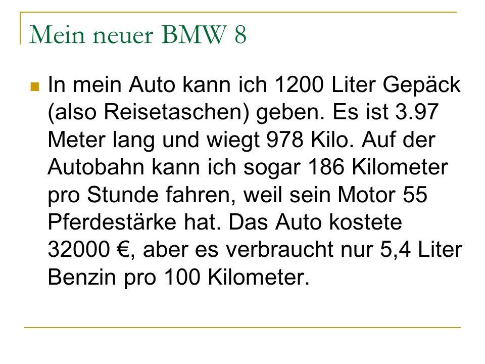 Mein neuer BMW 8 In mein Auto kann ich 1200 Liter Gepäck (also Reisetaschen) geben. Es ist 3.97 Meter lang und wiegt 978 Kilo. Auf der Autobahn kann i