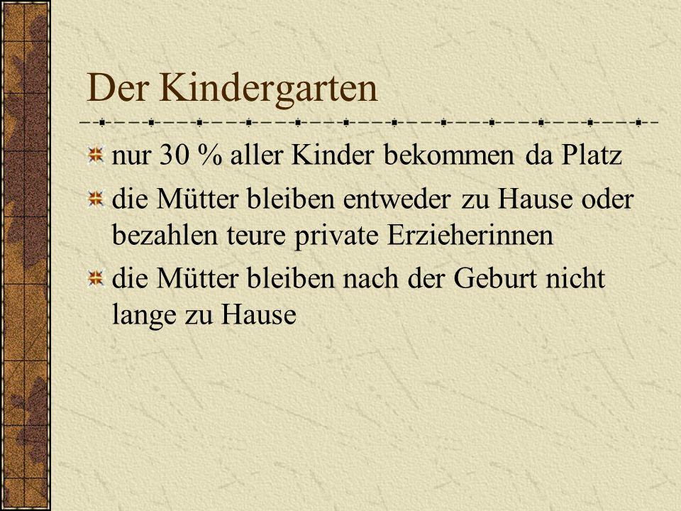 Der Kindergarten nur 30 % aller Kinder bekommen da Platz die Mütter bleiben entweder zu Hause oder bezahlen teure private Erzieherinnen die Mütter ble