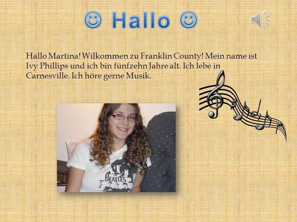 Hallo Martina! Wilkommen zu Franklin County! Mein name ist Ivy Phillips und ich bin fünfzehn Jahre alt. Ich lebe in Carnesville. Ich höre gerne Musik.