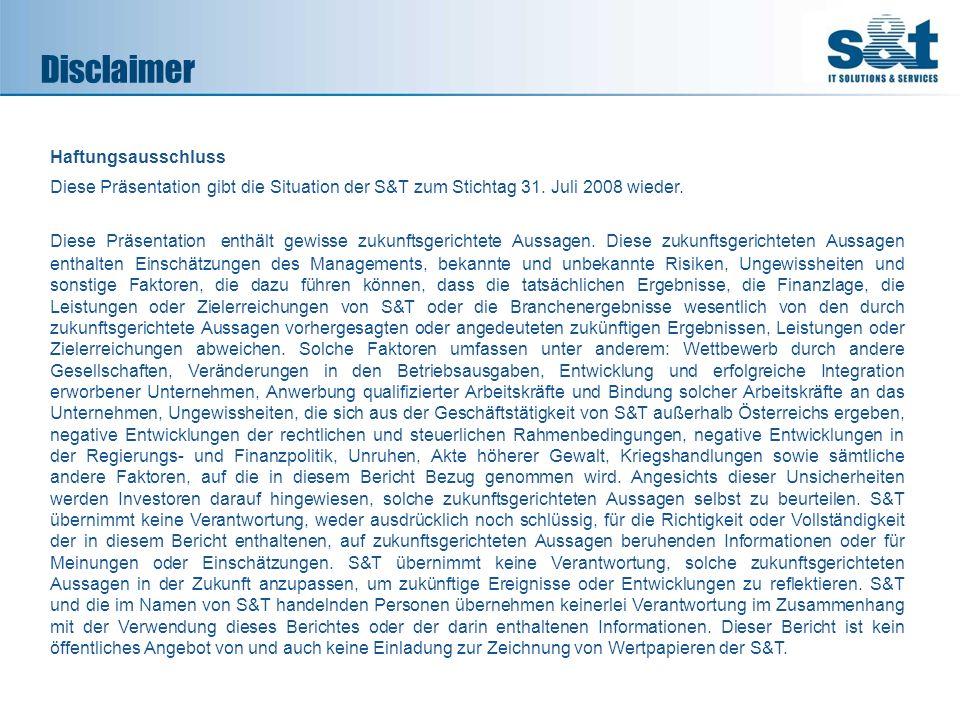 Disclaimer Haftungsausschluss Diese Präsentation gibt die Situation der S&T zum Stichtag 31. Juli 2008 wieder. Diese Präsentation enthält gewisse zuku