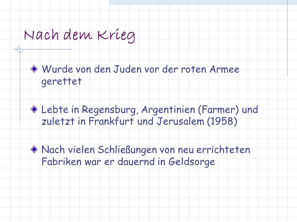 Nach dem Krieg Wurde von den Juden vor der roten Armee gerettet Lebte in Regensburg, Argentinien (Farmer) und zuletzt in Frankfurt und Jerusalem (1958) Nach vielen Schließungen von neu errichteten Fabriken war er dauernd in Geldsorge
