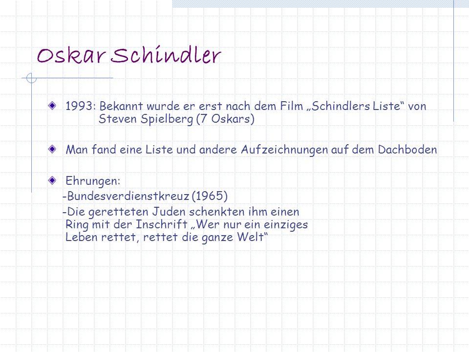 Oskar Schindler 1993: Bekannt wurde er erst nach dem Film Schindlers Liste von Steven Spielberg (7 Oskars) Man fand eine Liste und andere Aufzeichnungen auf dem Dachboden Ehrungen: -Bundesverdienstkreuz (1965) -Die geretteten Juden schenkten ihm einen Ring mit der Inschrift Wer nur ein einziges Leben rettet, rettet die ganze Welt