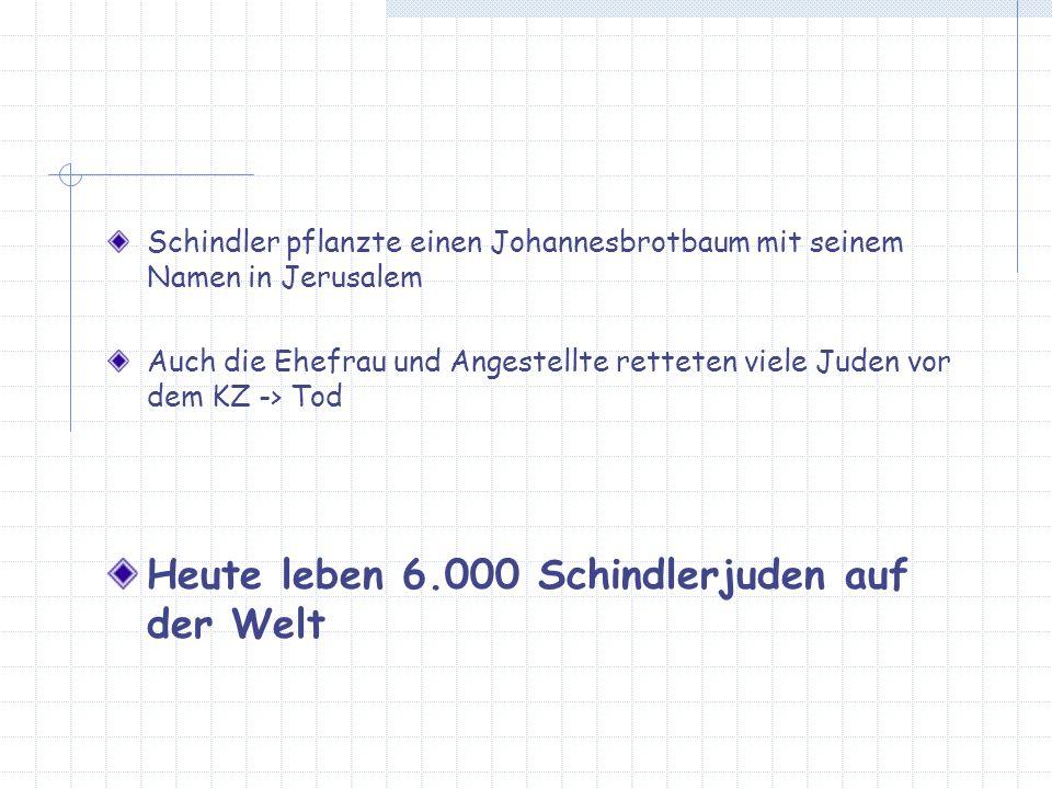 Schindler pflanzte einen Johannesbrotbaum mit seinem Namen in Jerusalem Auch die Ehefrau und Angestellte retteten viele Juden vor dem KZ -> Tod Heute