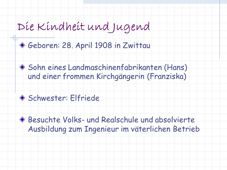 Die Kindheit und Jugend Geboren: 28. April 1908 in Zwittau Sohn eines Landmaschinenfabrikanten (Hans) und einer frommen Kirchgängerin (Franziska) Schw