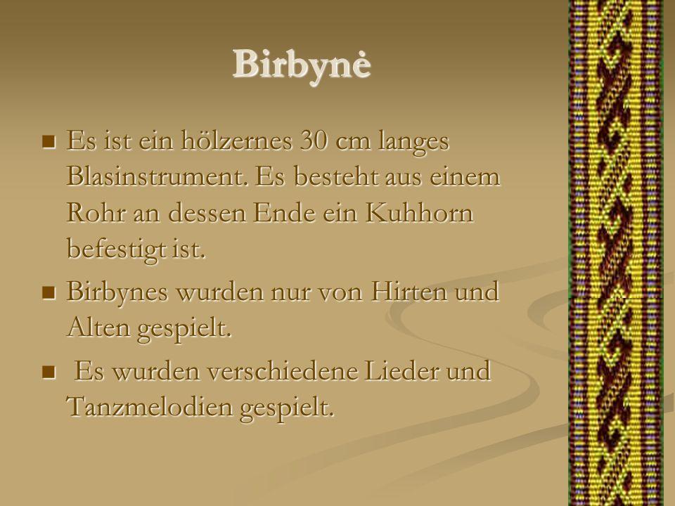 Birbynė Es ist ein hölzernes 30 cm langes Blasinstrument. Es besteht aus einem Rohr an dessen Ende ein Kuhhorn befestigt ist. Es ist ein hölzernes 30