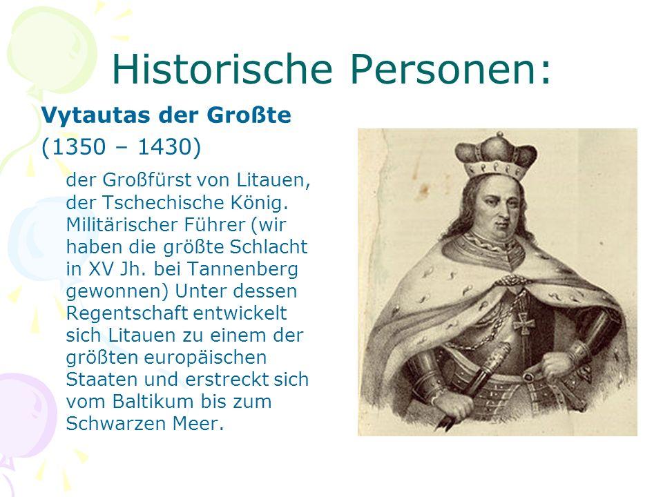 Historische Personen: Vytautas der Großte (1350 – 1430) der Großfürst von Litauen, der Tschechische König. Militärischer Führer (wir haben die größte