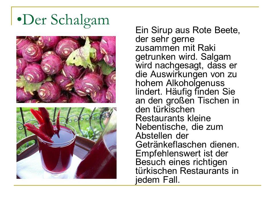 Der Schalgam Ein Sirup aus Rote Beete, der sehr gerne zusammen mit Raki getrunken wird. Salgam wird nachgesagt, dass er die Auswirkungen von zu hohem