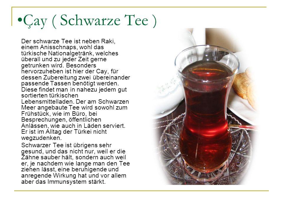Çay ( Schwarze Tee ) Der schwarze Tee ist neben Raki, einem Anisschnaps, wohl das türkische Nationalgetränk, welches überall und zu jeder Zeit gerne g