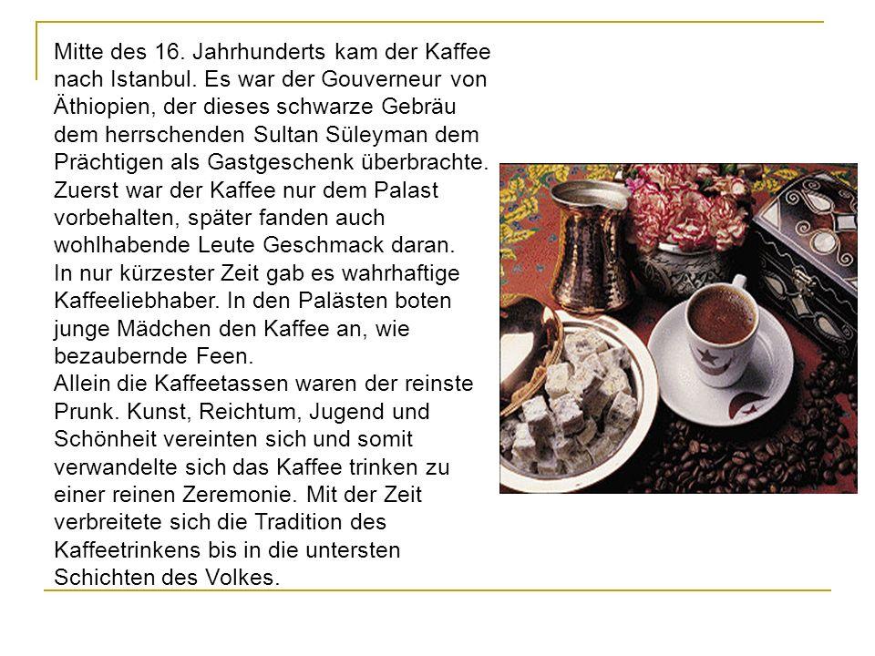 Mitte des 16. Jahrhunderts kam der Kaffee nach Istanbul. Es war der Gouverneur von Äthiopien, der dieses schwarze Gebräu dem herrschenden Sultan Süley