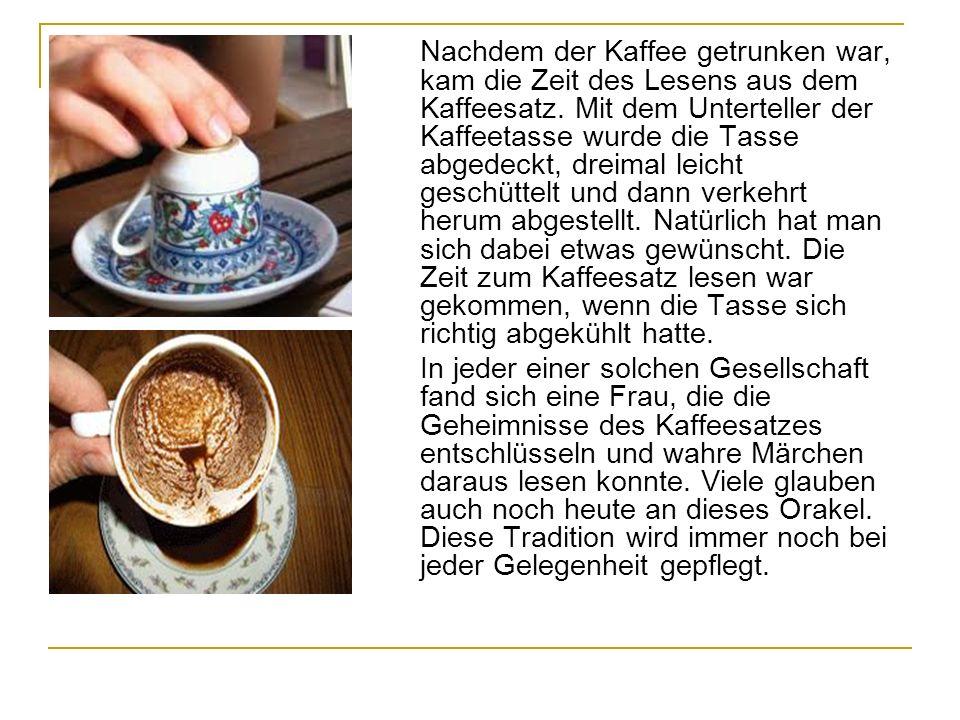 Nachdem der Kaffee getrunken war, kam die Zeit des Lesens aus dem Kaffeesatz. Mit dem Unterteller der Kaffeetasse wurde die Tasse abgedeckt, dreimal l