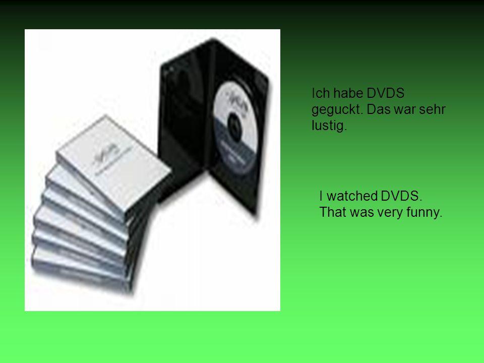 Ich habe DVDS geguckt. Das war sehr lustig. I watched DVDS. That was very funny.