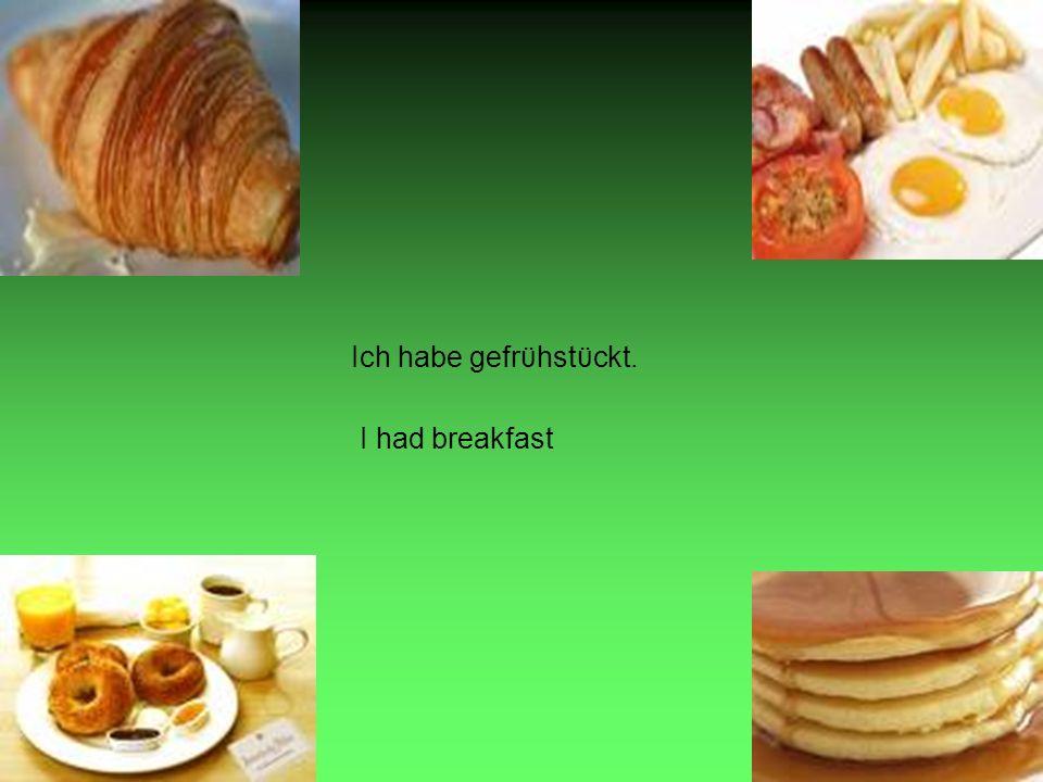 Ich habe gefrϋhstϋckt. I had breakfast