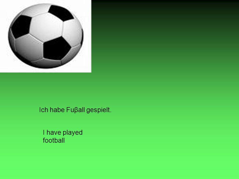 Ich habe Fuβall gespielt. I have played football