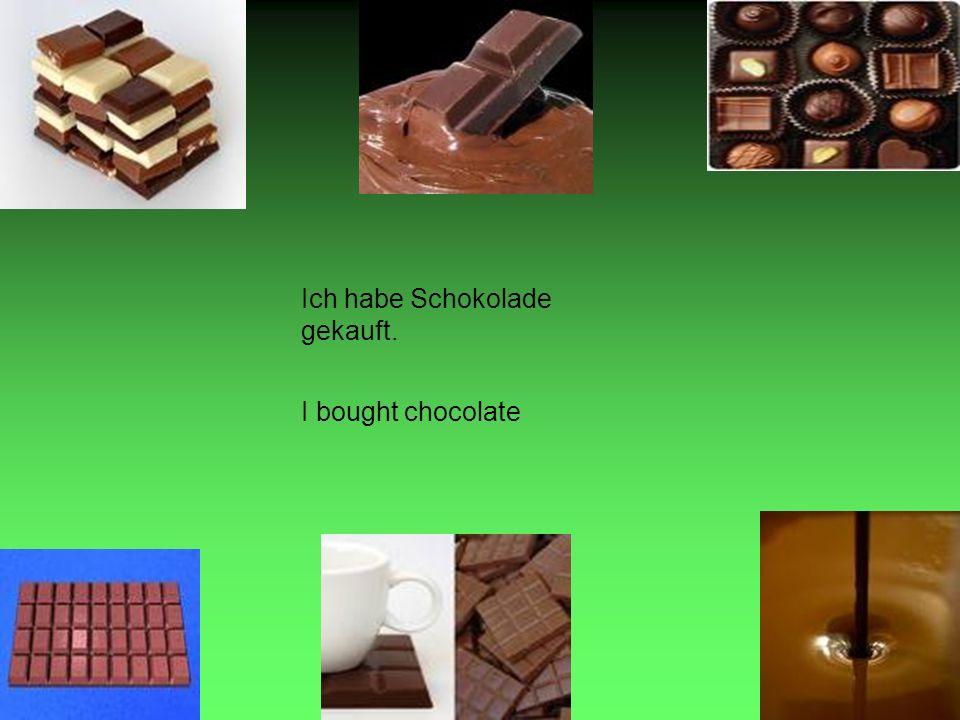 Ich habe Schokolade gekauft. I bought chocolate