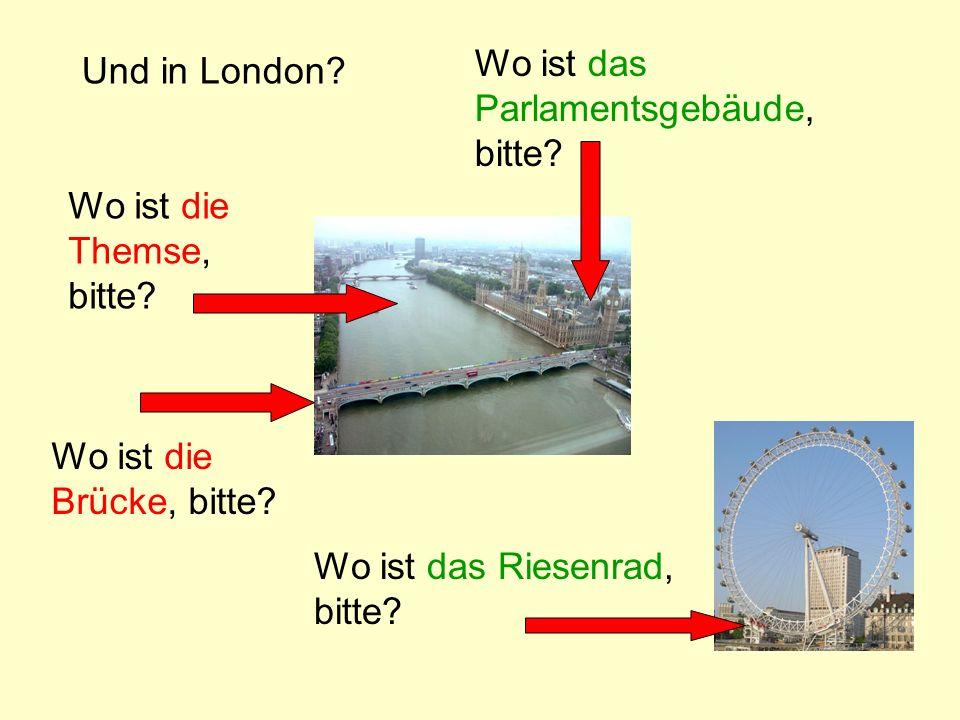 Und in London? Wo ist die Themse, bitte? Wo ist das Parlamentsgebäude, bitte? Wo ist die Brücke, bitte? Wo ist das Riesenrad, bitte?