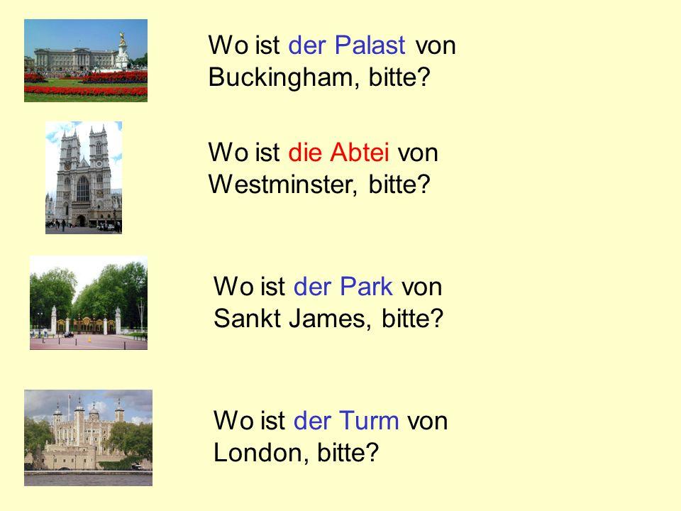 Wo ist der Palast von Buckingham, bitte? Wo ist die Abtei von Westminster, bitte? Wo ist der Park von Sankt James, bitte? Wo ist der Turm von London,