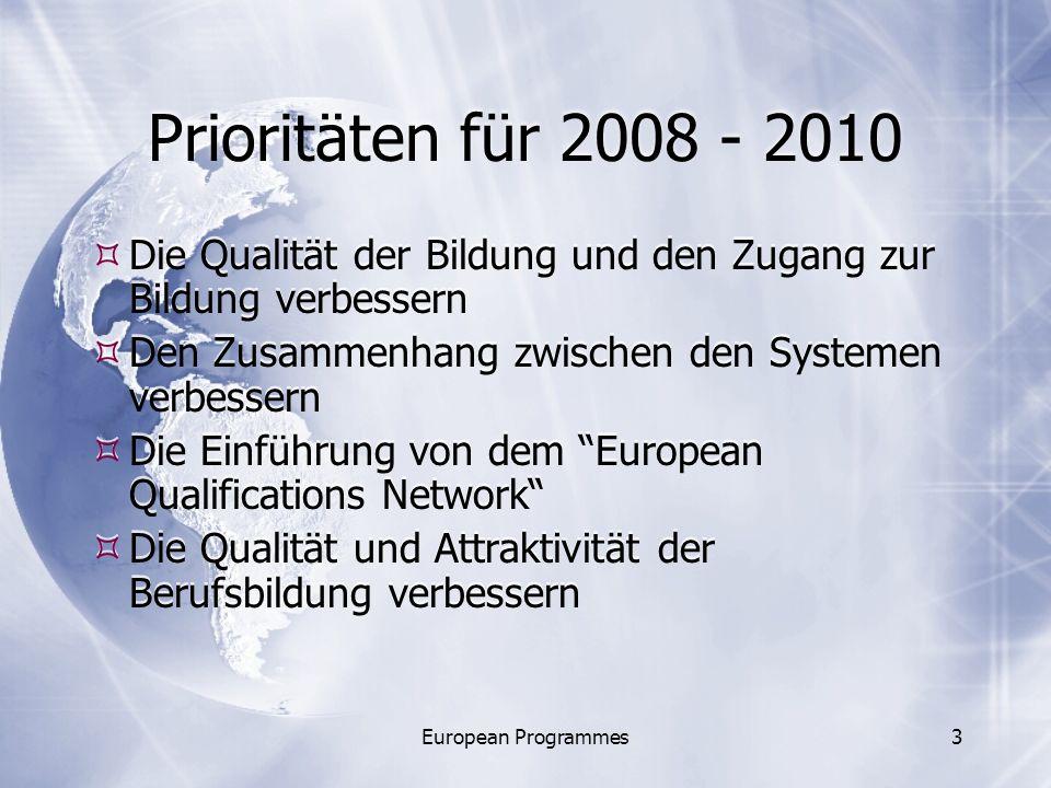 European Programmes3 Prioritäten für 2008 - 2010 Die Qualität der Bildung und den Zugang zur Bildung verbessern Den Zusammenhang zwischen den Systemen verbessern Die Einführung von dem European Qualifications Network Die Qualität und Attraktivität der Berufsbildung verbessern Die Qualität der Bildung und den Zugang zur Bildung verbessern Den Zusammenhang zwischen den Systemen verbessern Die Einführung von dem European Qualifications Network Die Qualität und Attraktivität der Berufsbildung verbessern