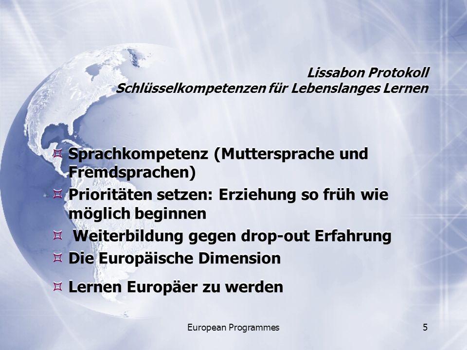 European Programmes5 Lissabon Protokoll Schlüsselkompetenzen für Lebenslanges Lernen Sprachkompetenz (Muttersprache und Fremdsprachen) Prioritäten setzen: Erziehung so früh wie möglich beginnen Weiterbildung gegen drop-out Erfahrung Die Europäische Dimension Lernen Europäer zu werden