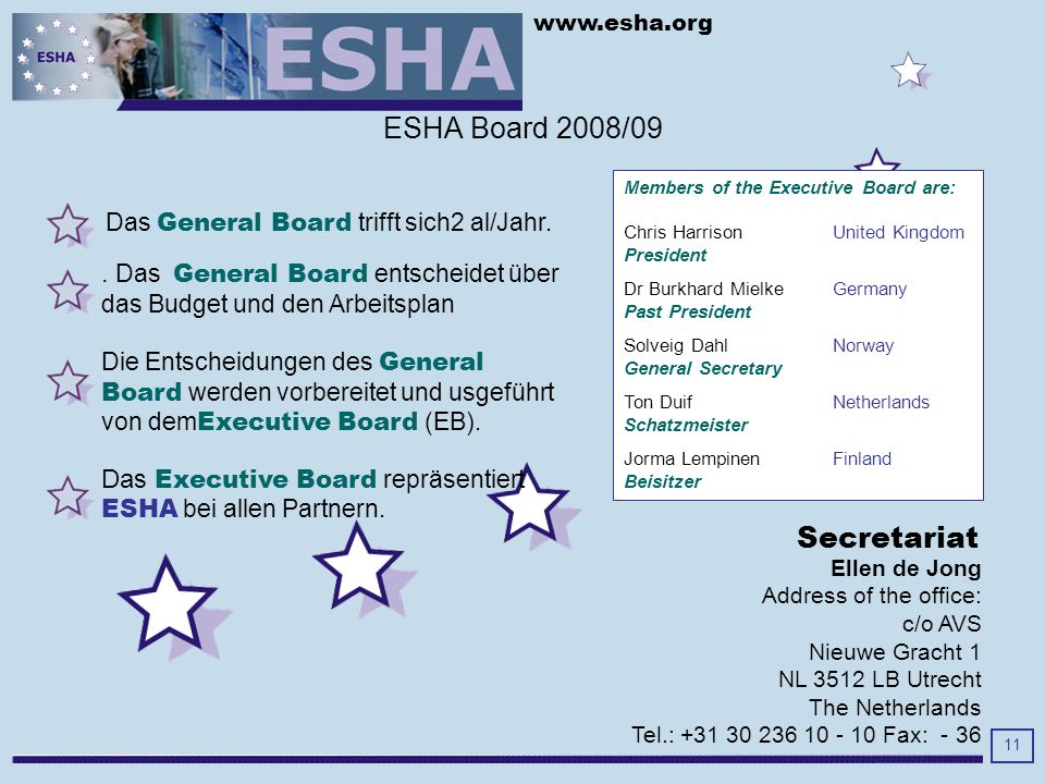 www.esha.org 11 Ellen de Jong Address of the office: c/o AVS Nieuwe Gracht 1 NL 3512 LB Utrecht The Netherlands Tel.: +31 30 236 10 - 10 Fax: - 36 Secretariat Das General Board trifft sich2 al/Jahr.
