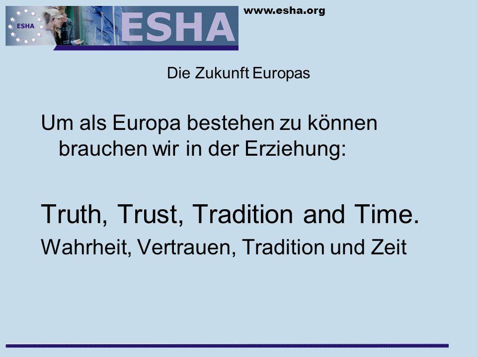 www.esha.org Die Zukunft Europas Um als Europa bestehen zu können brauchen wir in der Erziehung: Truth, Trust, Tradition and Time.