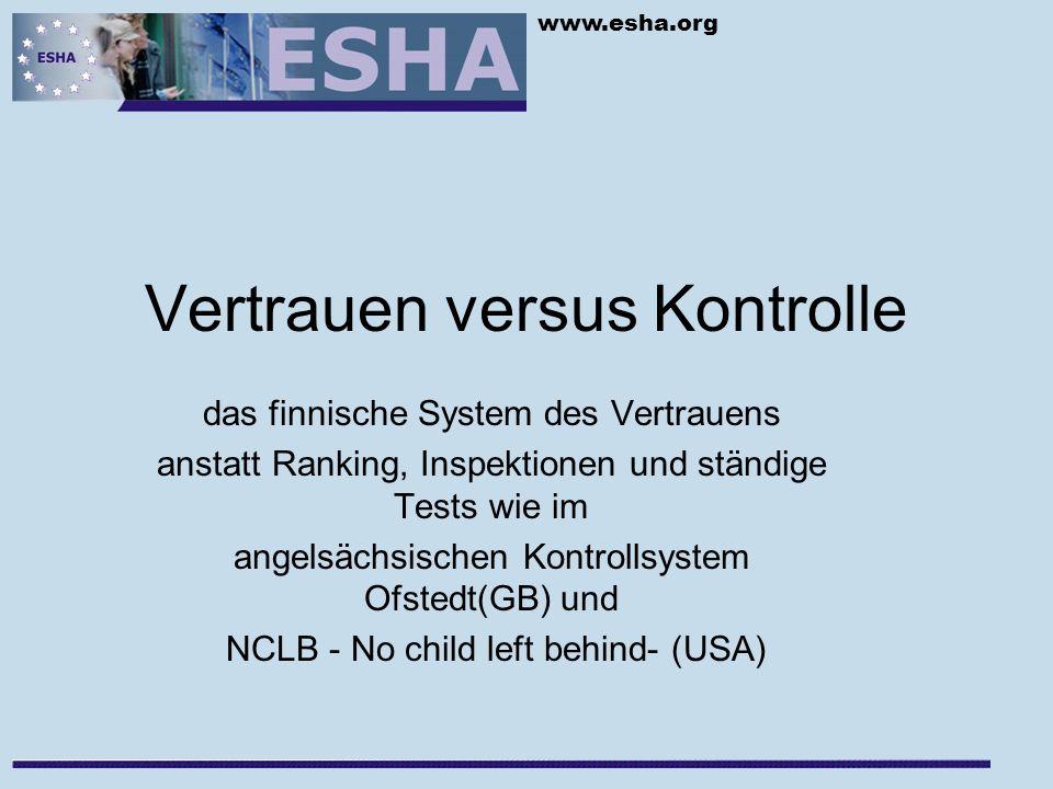 www.esha.org Vertrauen versus Kontrolle das finnische System des Vertrauens anstatt Ranking, Inspektionen und ständige Tests wie im angelsächsischen Kontrollsystem Ofstedt(GB) und NCLB - No child left behind- (USA)