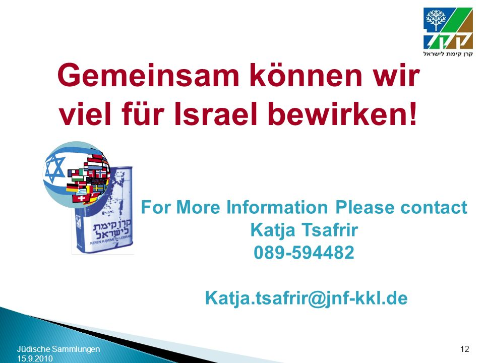 Jüdische Sammlungen 15.9.2010 12 For More Information Please contact Katja Tsafrir 089-594482 Katja.tsafrir@jnf-kkl.de Gemeinsam können wir viel für I