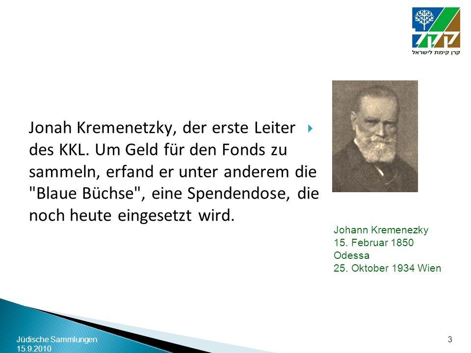 Jüdische Sammlungen 15.9.2010 3 Johann Kremenezky 15. Februar 1850 Odessa 25. Oktober 1934 Wien Jonah Kremenetzky, der erste Leiter des KKL. Um Geld f