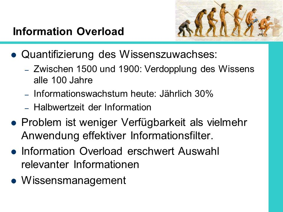 Information Overload Quantifizierung des Wissenszuwachses: – Zwischen 1500 und 1900: Verdopplung des Wissens alle 100 Jahre – Informationswachstum heu