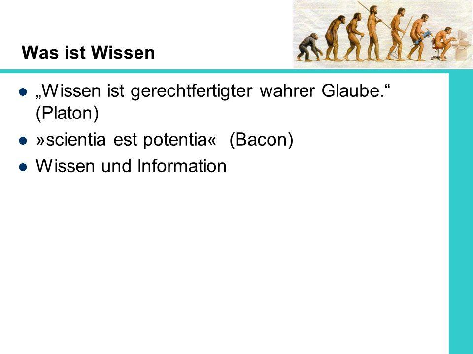 Was ist Wissen Wissen ist gerechtfertigter wahrer Glaube. (Platon) »scientia est potentia« (Bacon) Wissen und Information