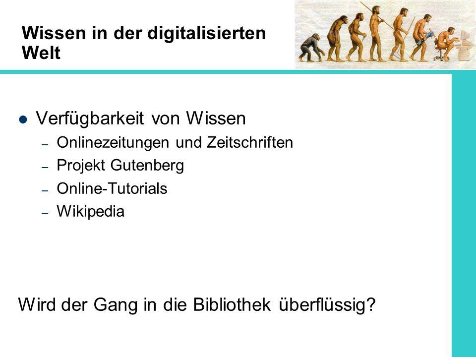 Wissen in der digitalisierten Welt Verfügbarkeit von Wissen – Onlinezeitungen und Zeitschriften – Projekt Gutenberg – Online-Tutorials – Wikipedia Wird der Gang in die Bibliothek überflüssig?