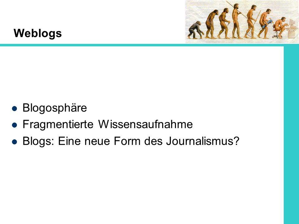 Weblogs Blogosphäre Fragmentierte Wissensaufnahme Blogs: Eine neue Form des Journalismus?