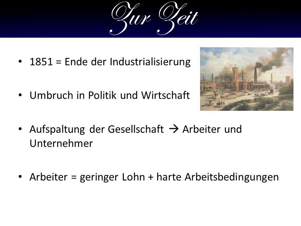 Zur Zeit 1851 = Ende der Industrialisierung Umbruch in Politik und Wirtschaft Aufspaltung der Gesellschaft Arbeiter und Unternehmer Arbeiter = geringer Lohn + harte Arbeitsbedingungen