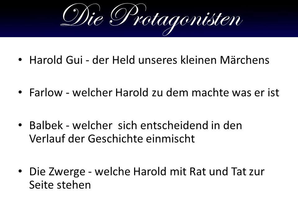 Die Protagonisten Harold Gui - der Held unseres kleinen Märchens Farlow - welcher Harold zu dem machte was er ist Balbek - welcher sich entscheidend in den Verlauf der Geschichte einmischt Die Zwerge - welche Harold mit Rat und Tat zur Seite stehen