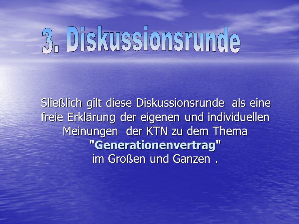 Slie ß lich gilt diese Diskussionsrunde als eine freie Erkl ä rung der eigenen und individuellen Meinungen der KTN zu dem Thema Generationenvertrag im Gro ß en und Ganzen.