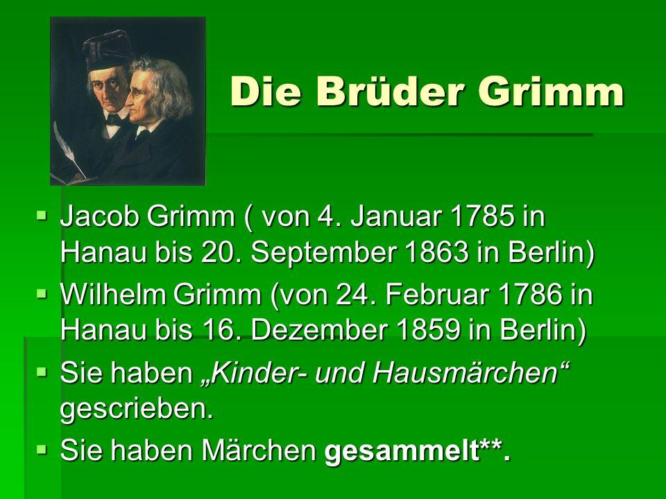 Die Brüder Grimm Jacob Grimm ( von 4. Januar 1785 in Hanau bis 20. September 1863 in Berlin) Jacob Grimm ( von 4. Januar 1785 in Hanau bis 20. Septemb