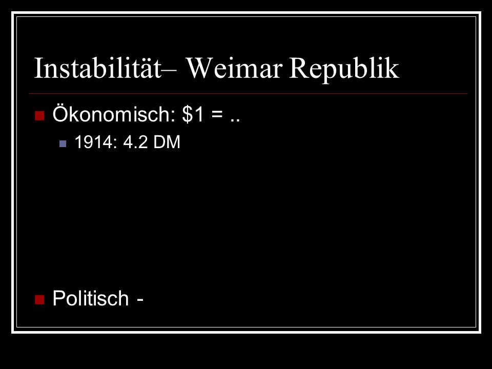Instabilität– Weimar Republik Ökonomisch: $1 =.. 1914: 4.2 DM 1922: 493.2 DM Jan. 1923: 17,972 DM Aug. 1923: 4.62 million DM Sept. 1923: 98.86 million