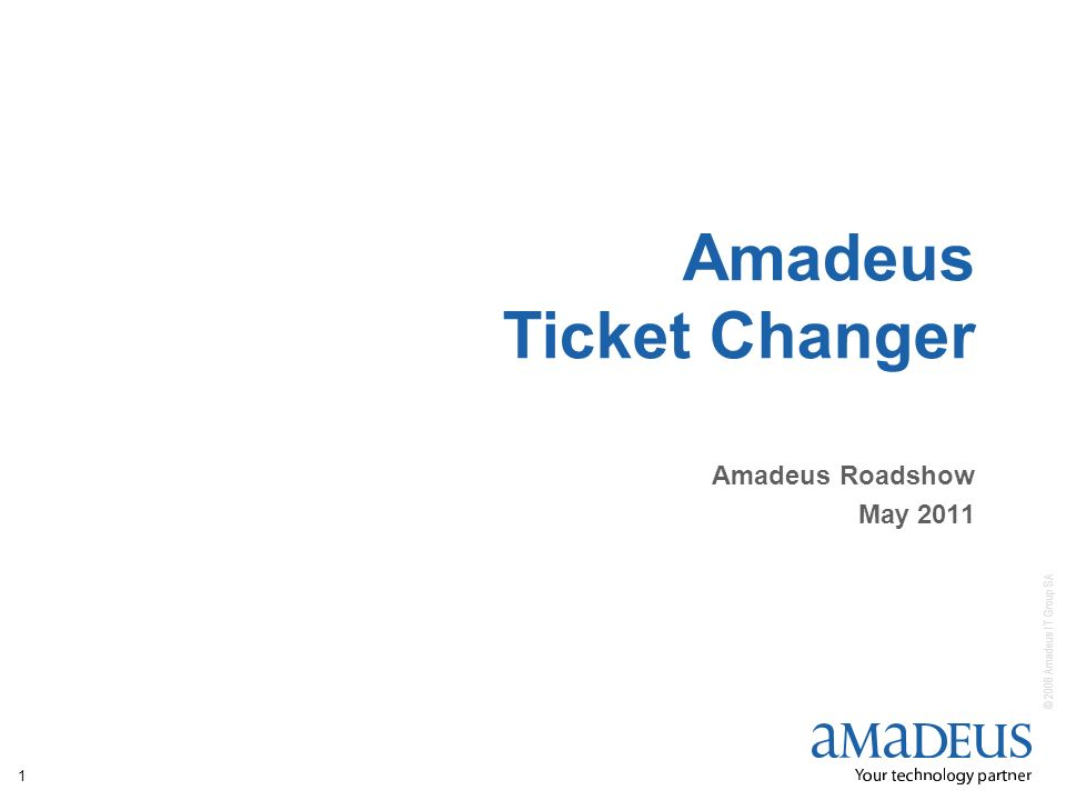 © 2008 Amadeus IT Group SA 1 Amadeus Ticket Changer Amadeus Roadshow May 2011
