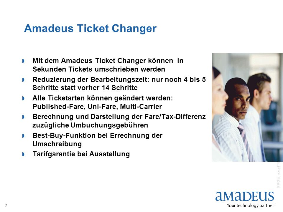 © 2008 Amadeus IT Group SA Amadeus Ticket Changer Mit dem Amadeus Ticket Changer können in Sekunden Tickets umschrieben werden Reduzierung der Bearbei